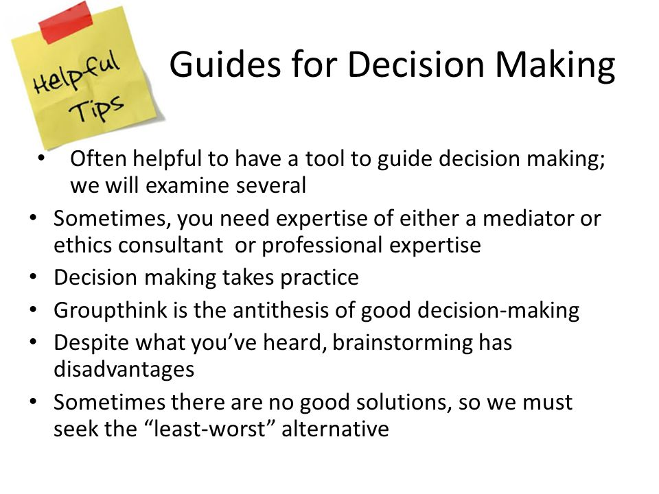 Guides for Decision Making Often helpful to have a tool to guide decision making; we will examine several Sometimes, you need expertise of either a mediator or ethics consultant or professional expertise Decision making takes practice Groupthink is the antithesis of good decision-making Despite what you've heard, brainstorming has disadvantages Sometimes there are no good solutions, so we must seek the least-worst alternative