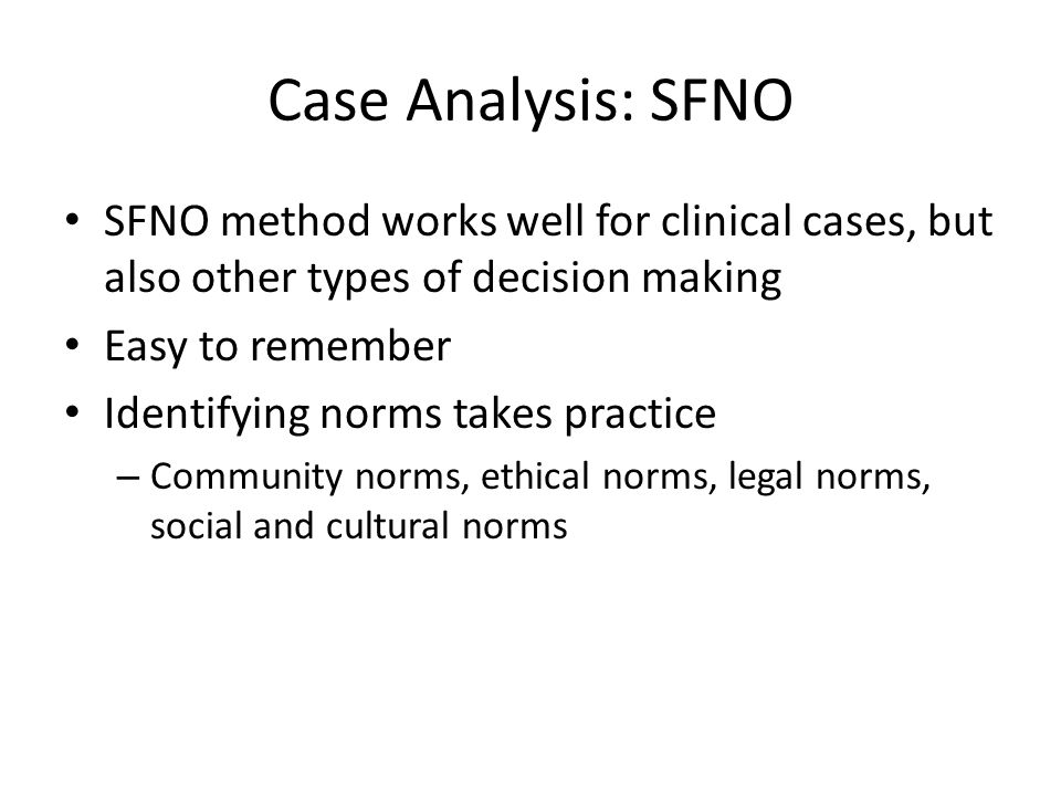 Case Analysis: SFNO SFNO method works well for clinical cases, but also other types of decision making Easy to remember Identifying norms takes practice – Community norms, ethical norms, legal norms, social and cultural norms
