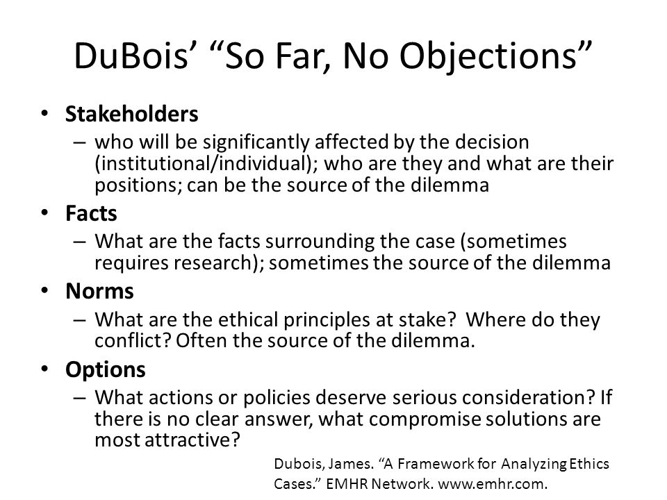 DuBois' So Far, No Objections Stakeholders – who will be significantly affected by the decision (institutional/individual); who are they and what are their positions; can be the source of the dilemma Facts – What are the facts surrounding the case (sometimes requires research); sometimes the source of the dilemma Norms – What are the ethical principles at stake.