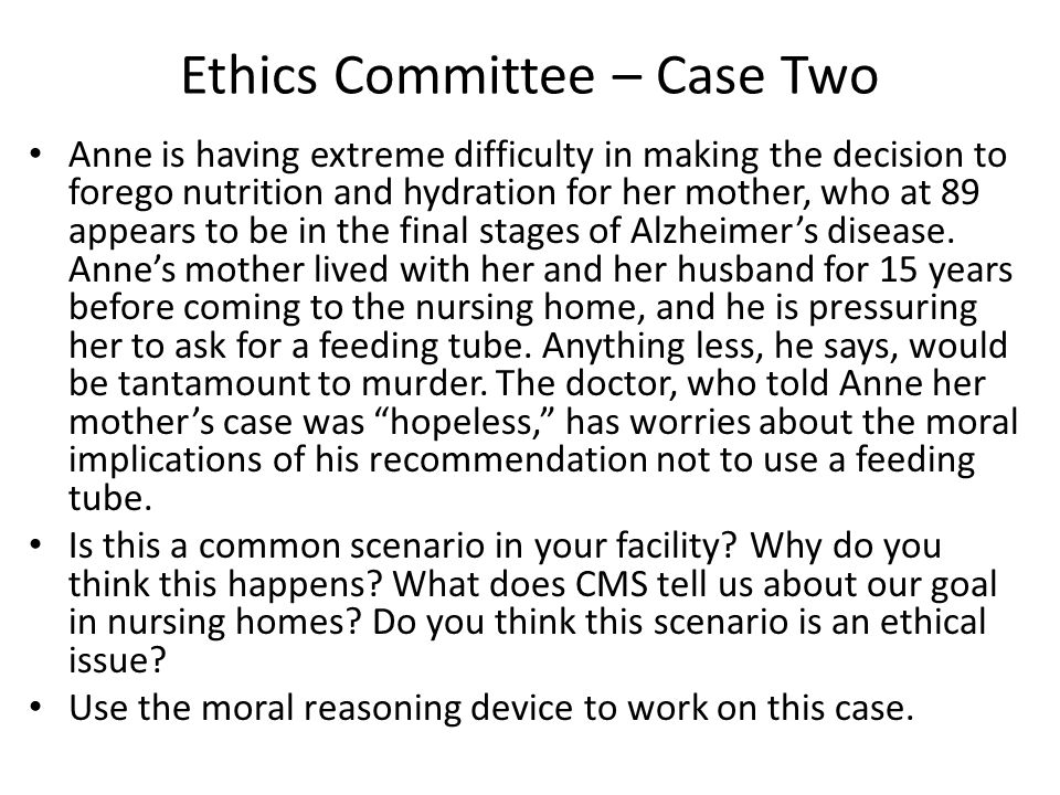 Ethics Committee – Case Two Anne is having extreme difficulty in making the decision to forego nutrition and hydration for her mother, who at 89 appears to be in the final stages of Alzheimer's disease.