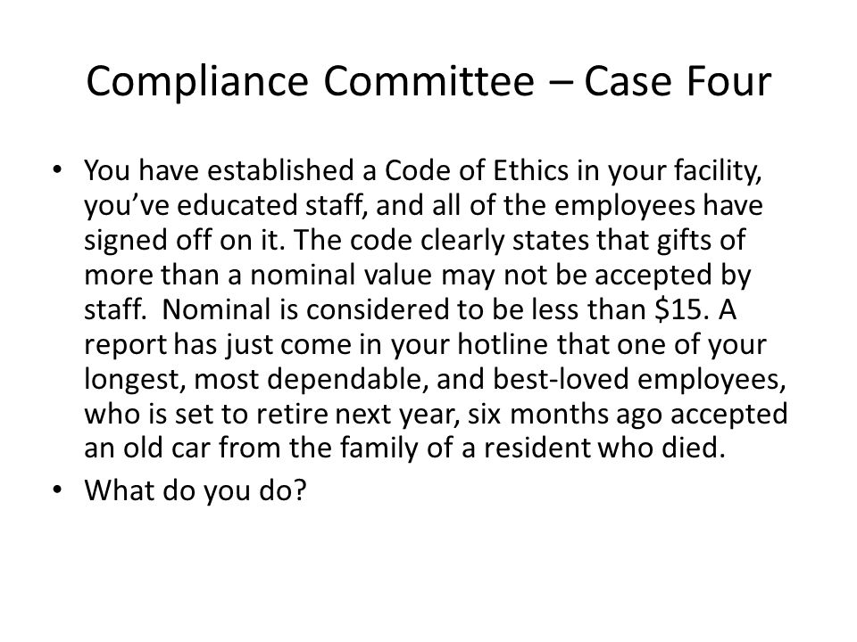 Compliance Committee – Case Four You have established a Code of Ethics in your facility, you've educated staff, and all of the employees have signed off on it.