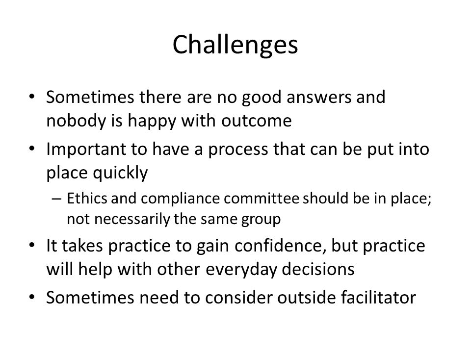 Challenges Sometimes there are no good answers and nobody is happy with outcome Important to have a process that can be put into place quickly – Ethics and compliance committee should be in place; not necessarily the same group It takes practice to gain confidence, but practice will help with other everyday decisions Sometimes need to consider outside facilitator