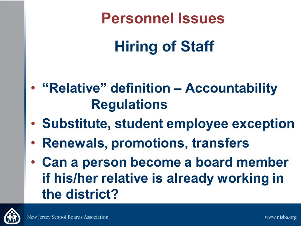 Personnel Issues Hiring of Staff Relative definition – Accountability Regulations Substitute, student employee exception Renewals, promotions, transfers Can a person become a board member if his/her relative is already working in the district