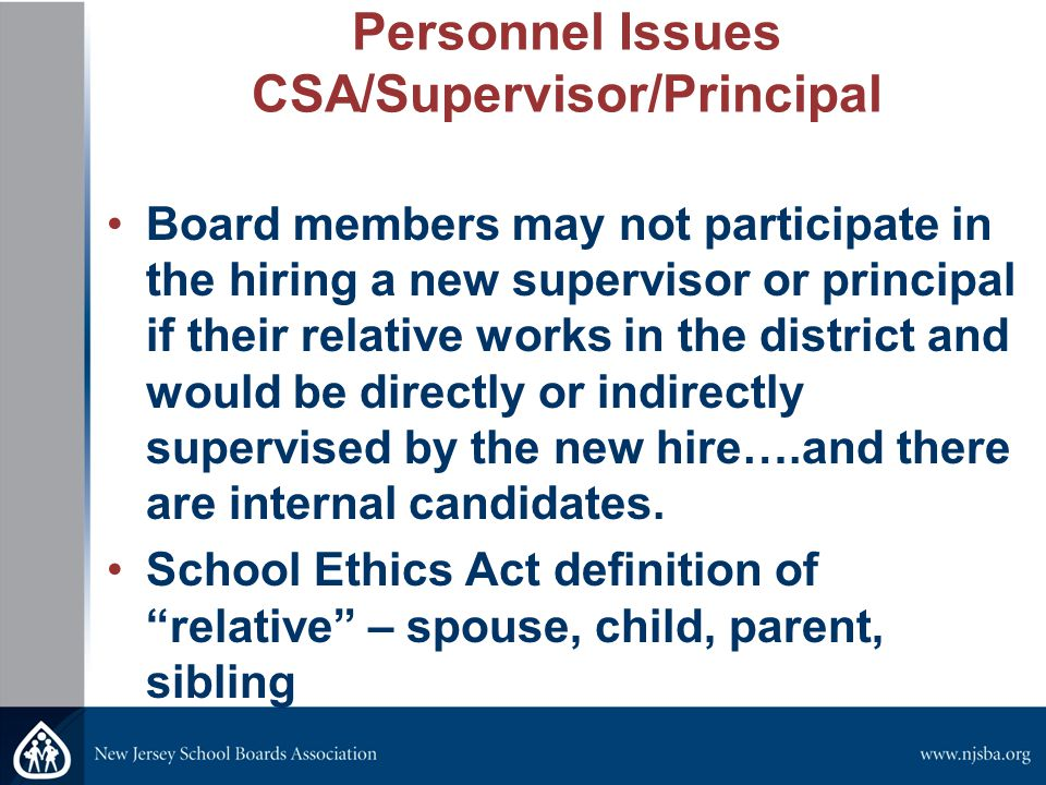 Personnel Issues CSA/Supervisor/Principal Board members may not participate in the hiring a new supervisor or principal if their relative works in the district and would be directly or indirectly supervised by the new hire….and there are internal candidates.
