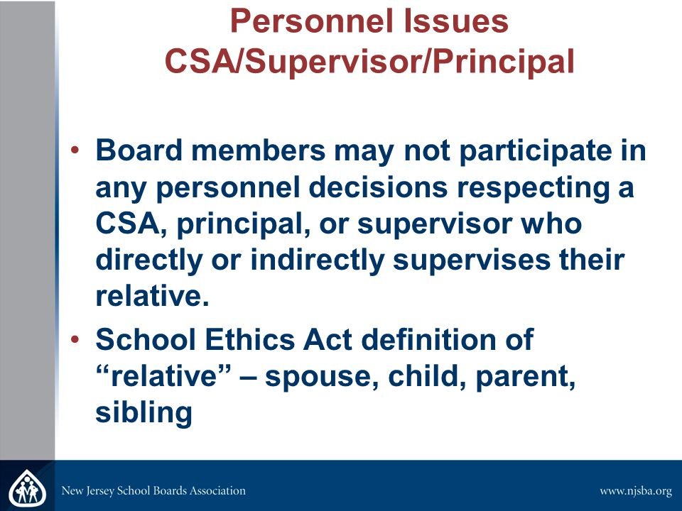 Personnel Issues CSA/Supervisor/Principal Board members may not participate in any personnel decisions respecting a CSA, principal, or supervisor who directly or indirectly supervises their relative.