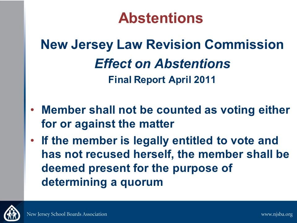 Abstentions New Jersey Law Revision Commission Effect on Abstentions Final Report April 2011 Member shall not be counted as voting either for or against the matter If the member is legally entitled to vote and has not recused herself, the member shall be deemed present for the purpose of determining a quorum