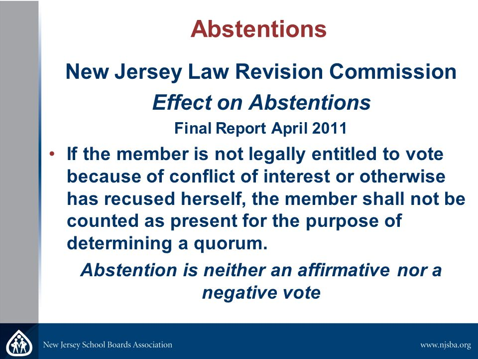 Abstentions New Jersey Law Revision Commission Effect on Abstentions Final Report April 2011 If the member is not legally entitled to vote because of conflict of interest or otherwise has recused herself, the member shall not be counted as present for the purpose of determining a quorum.