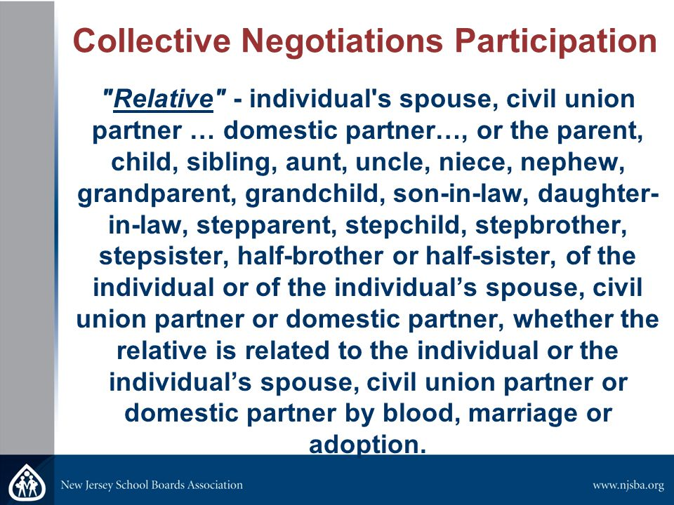 Collective Negotiations Participation Relative - individual s spouse, civil union partner … domestic partner…, or the parent, child, sibling, aunt, uncle, niece, nephew, grandparent, grandchild, son-in-law, daughter- in-law, stepparent, stepchild, stepbrother, stepsister, half-brother or half-sister, of the individual or of the individual's spouse, civil union partner or domestic partner, whether the relative is related to the individual or the individual's spouse, civil union partner or domestic partner by blood, marriage or adoption.