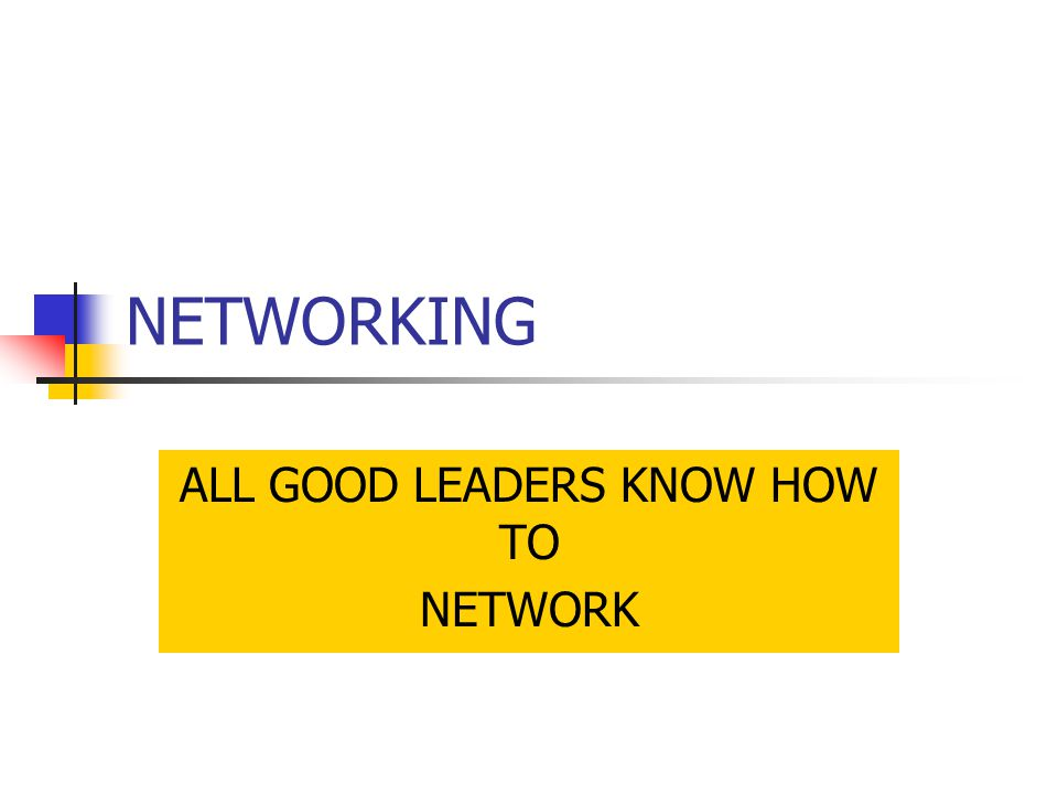 NETWORKING ALL GOOD LEADERS KNOW HOW TO NETWORK