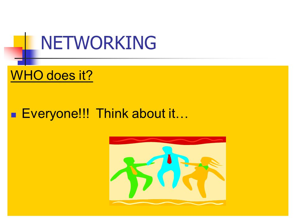 NETWORKING WHO does it Everyone!!! Think about it…