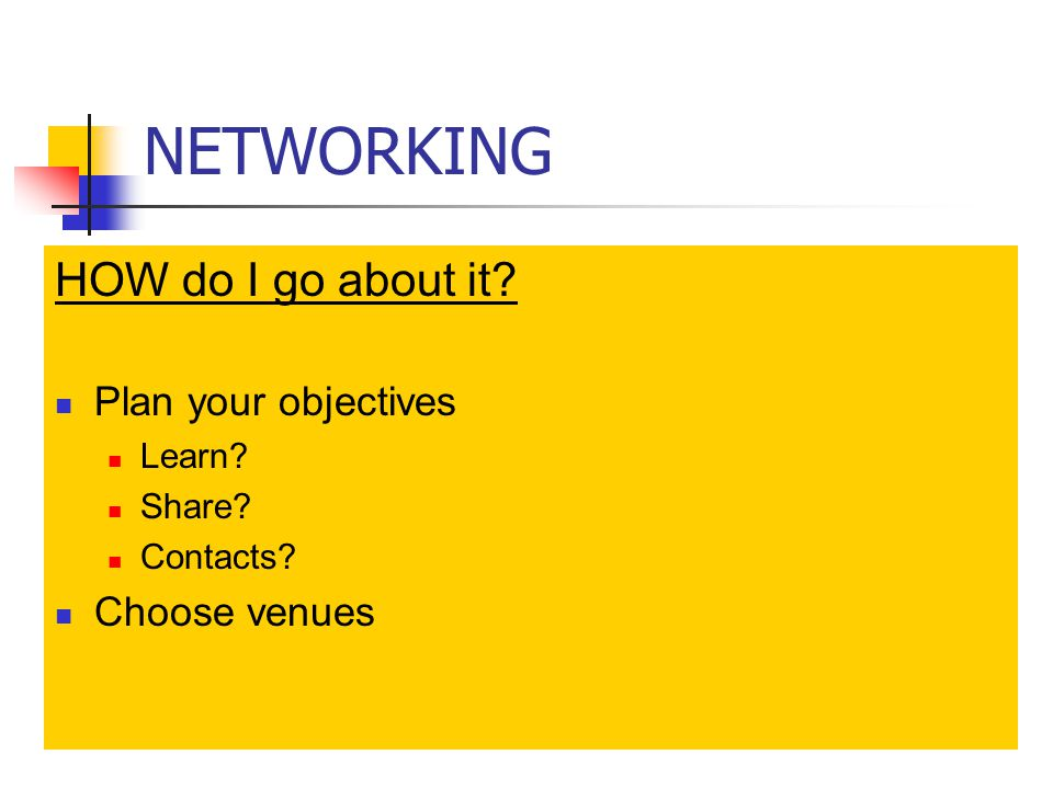 NETWORKING HOW do I go about it Plan your objectives Learn Share Contacts Choose venues