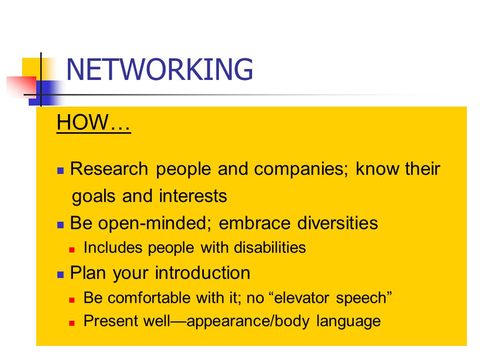 NETWORKING HOW… Research people and companies; know their goals and interests Be open-minded; embrace diversities Includes people with disabilities Plan your introduction Be comfortable with it; no elevator speech Present well—appearance/body language
