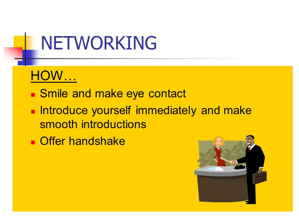 NETWORKING HOW… Smile and make eye contact Introduce yourself immediately and make smooth introductions Offer handshake