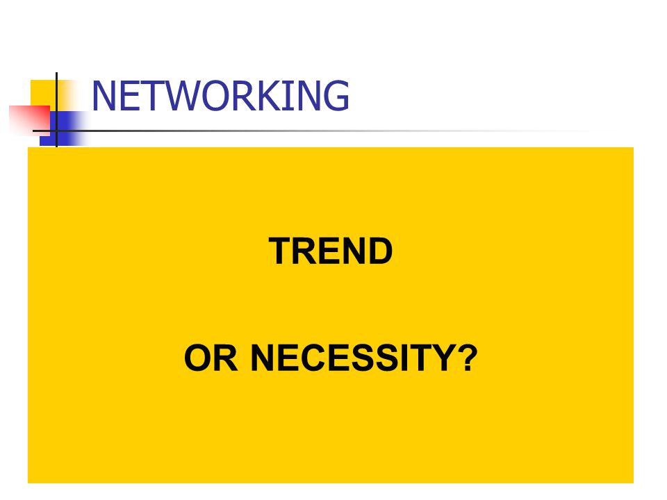 NETWORKING TREND OR NECESSITY
