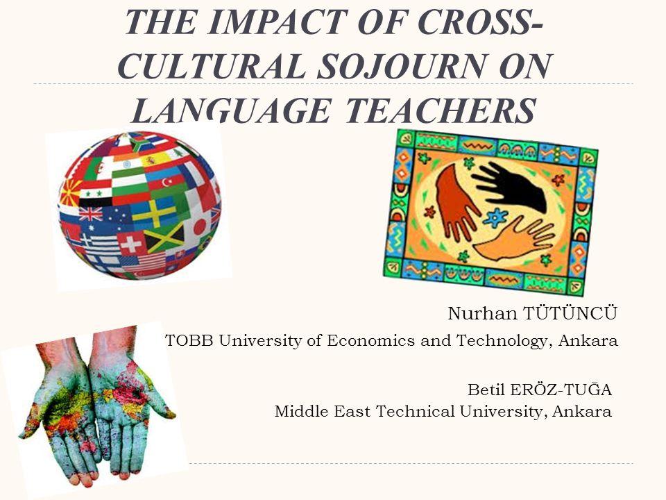 THE IMPACT OF CROSS- CULTURAL SOJOURN ON LANGUAGE TEACHERS Betil ERÖZ-TUĞA Middle East Technical University, Ankara Nurhan TÜTÜNCÜ TOBB University of Economics and Technology, Ankara
