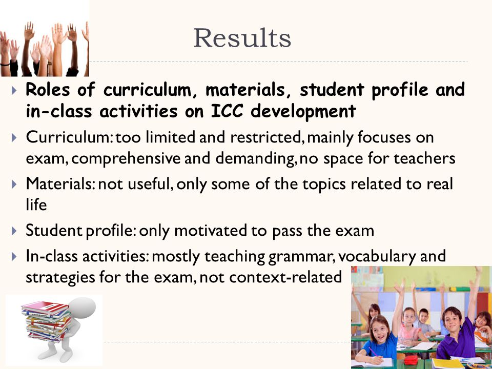 Results  Roles of curriculum, materials, student profile and in-class activities on ICC development  Curriculum: too limited and restricted, mainly focuses on exam, comprehensive and demanding, no space for teachers  Materials: not useful, only some of the topics related to real life  Student profile: only motivated to pass the exam  In-class activities: mostly teaching grammar, vocabulary and strategies for the exam, not context-related