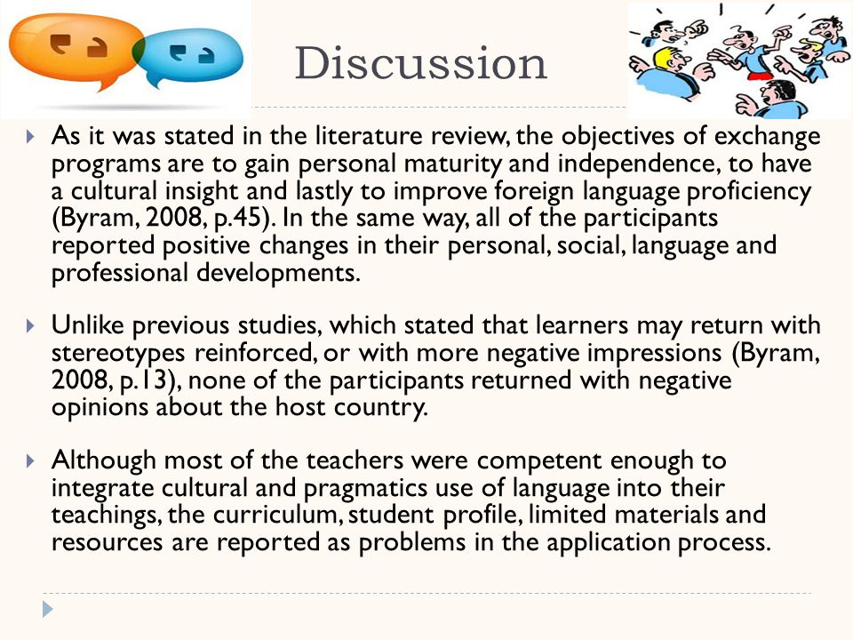 Discussion  As it was stated in the literature review, the objectives of exchange programs are to gain personal maturity and independence, to have a cultural insight and lastly to improve foreign language proficiency (Byram, 2008, p.45).