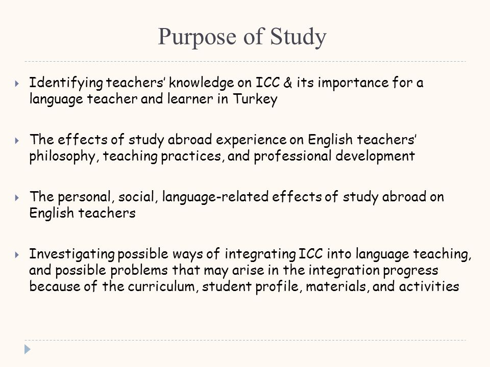 Purpose of Study  Identifying teachers' knowledge on ICC & its importance for a language teacher and learner in Turkey  The effects of study abroad experience on English teachers' philosophy, teaching practices, and professional development  The personal, social, language-related effects of study abroad on English teachers  Investigating possible ways of integrating ICC into language teaching, and possible problems that may arise in the integration progress because of the curriculum, student profile, materials, and activities