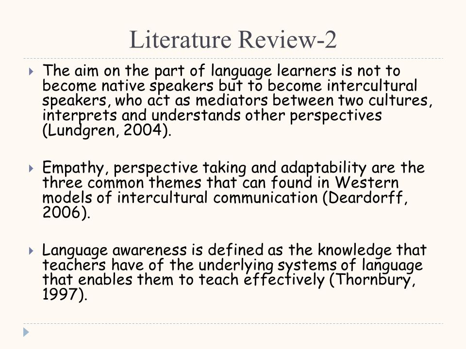 Literature Review-2  The aim on the part of language learners is not to become native speakers but to become intercultural speakers, who act as mediators between two cultures, interprets and understands other perspectives (Lundgren, 2004).