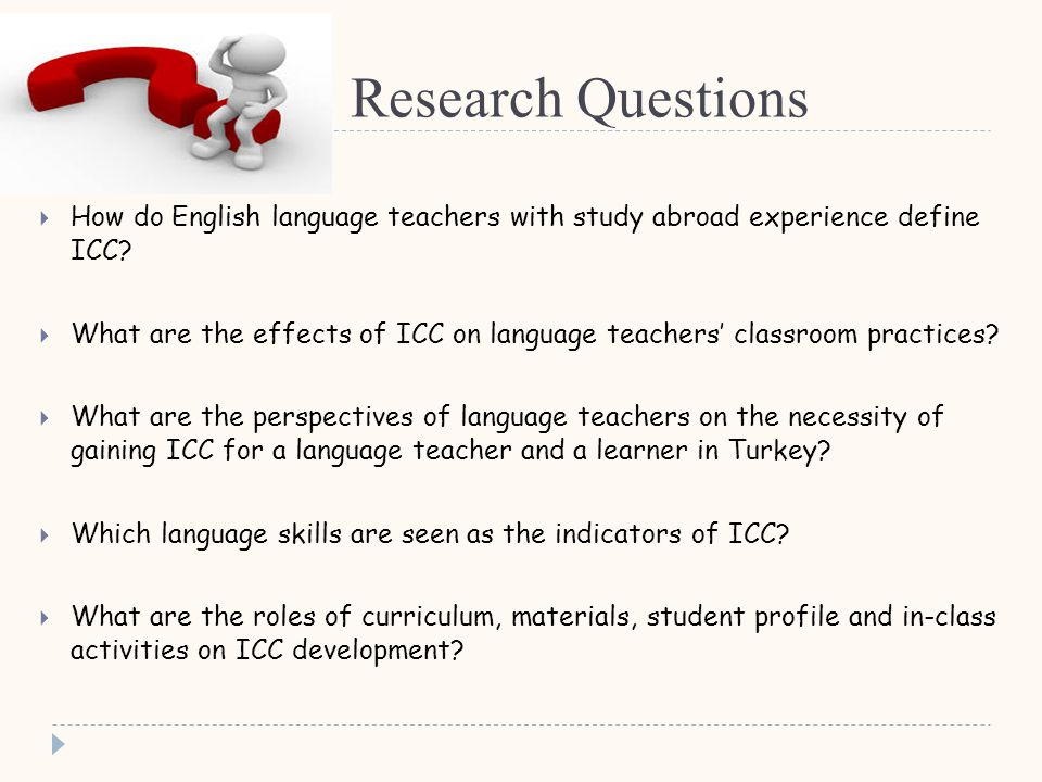 Research Questions  How do English language teachers with study abroad experience define ICC.