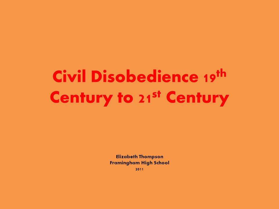 Civil Disobedience 19 th Century to 21 st Century Elizabeth Thompson Framingham High School 2011