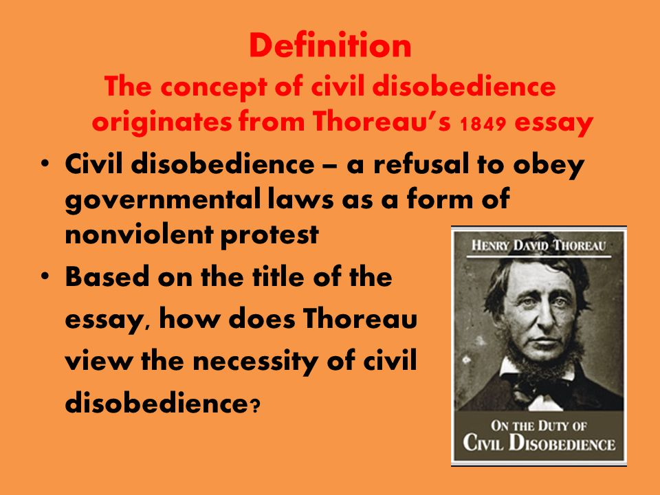 Definition The concept of civil disobedience originates from Thoreau's 1849 essay Civil disobedience – a refusal to obey governmental laws as a form of nonviolent protest Based on the title of the essay, how does Thoreau view the necessity of civil disobedience
