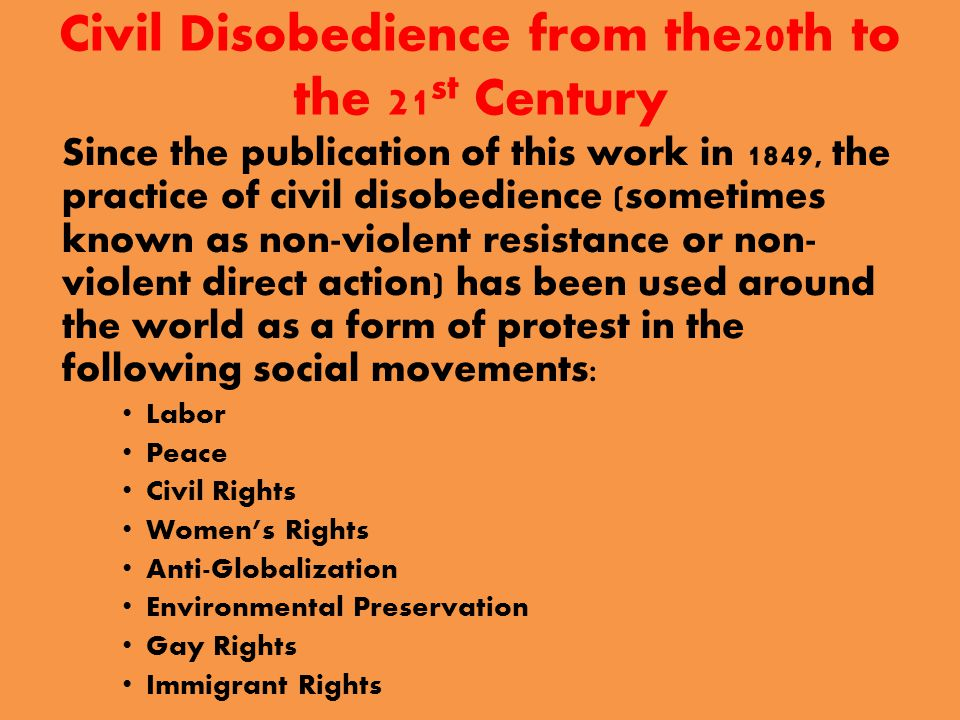 Civil Disobedience from the20th to the 21 st Century Since the publication of this work in 1849, the practice of civil disobedience (sometimes known as non-violent resistance or non- violent direct action) has been used around the world as a form of protest in the following social movements: Labor Peace Civil Rights Women's Rights Anti-Globalization Environmental Preservation Gay Rights Immigrant Rights