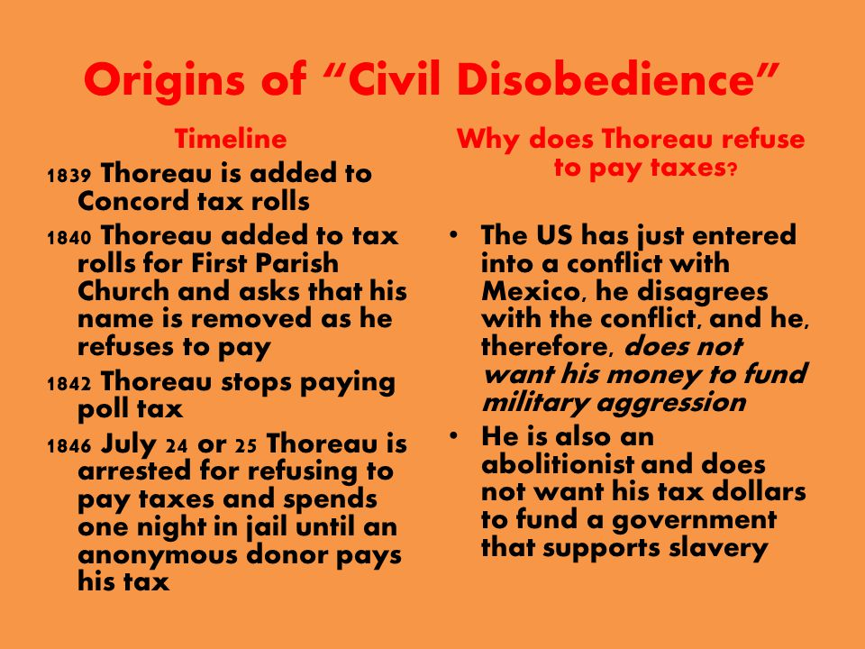 Origins of Civil Disobedience Timeline 1839 Thoreau is added to Concord tax rolls 1840 Thoreau added to tax rolls for First Parish Church and asks that his name is removed as he refuses to pay 1842 Thoreau stops paying poll tax 1846 July 24 or 25 Thoreau is arrested for refusing to pay taxes and spends one night in jail until an anonymous donor pays his tax Why does Thoreau refuse to pay taxes.
