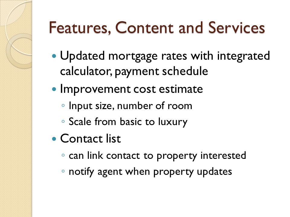 Features, Content and Services Updated mortgage rates with integrated calculator, payment schedule Improvement cost estimate ◦ Input size, number of room ◦ Scale from basic to luxury Contact list ◦ can link contact to property interested ◦ notify agent when property updates