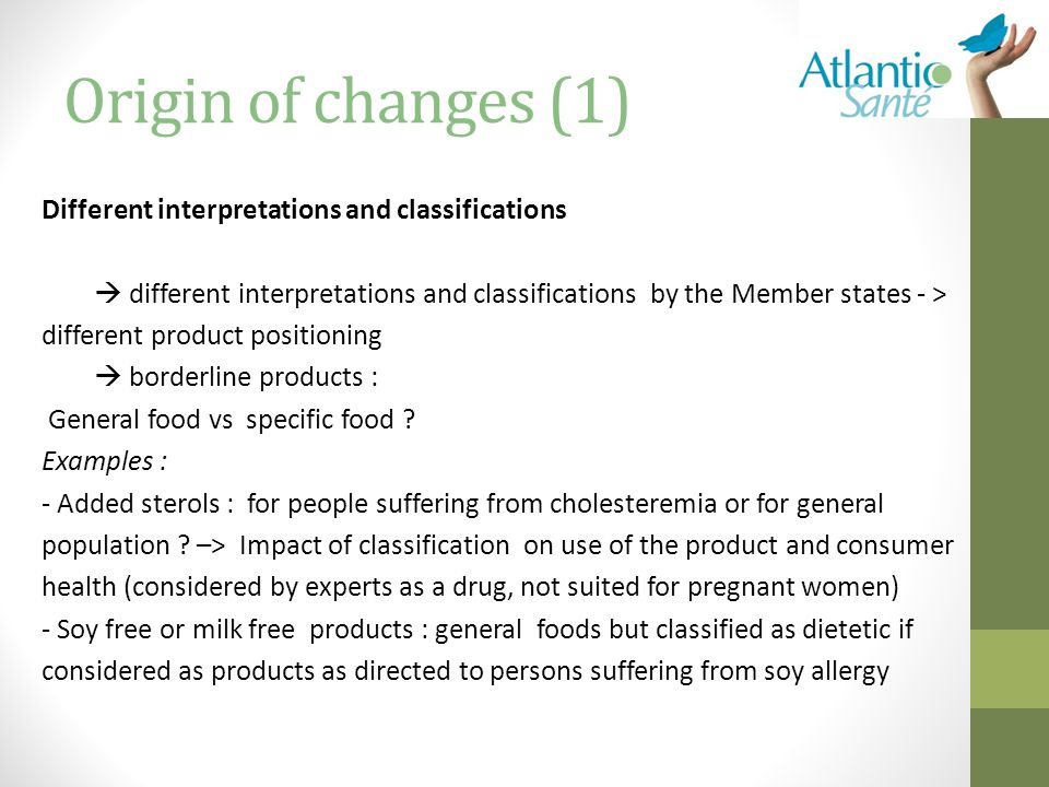 Origin of changes (1) Different interpretations and classifications  different interpretations and classifications by the Member states - > different product positioning  borderline products : General food vs specific food .