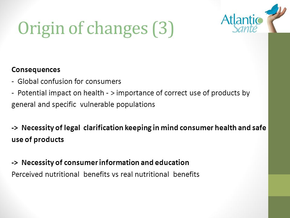 Origin of changes (3) Consequences - Global confusion for consumers - Potential impact on health - > importance of correct use of products by general and specific vulnerable populations -> Necessity of legal clarification keeping in mind consumer health and safe use of products -> Necessity of consumer information and education Perceived nutritional benefits vs real nutritional benefits