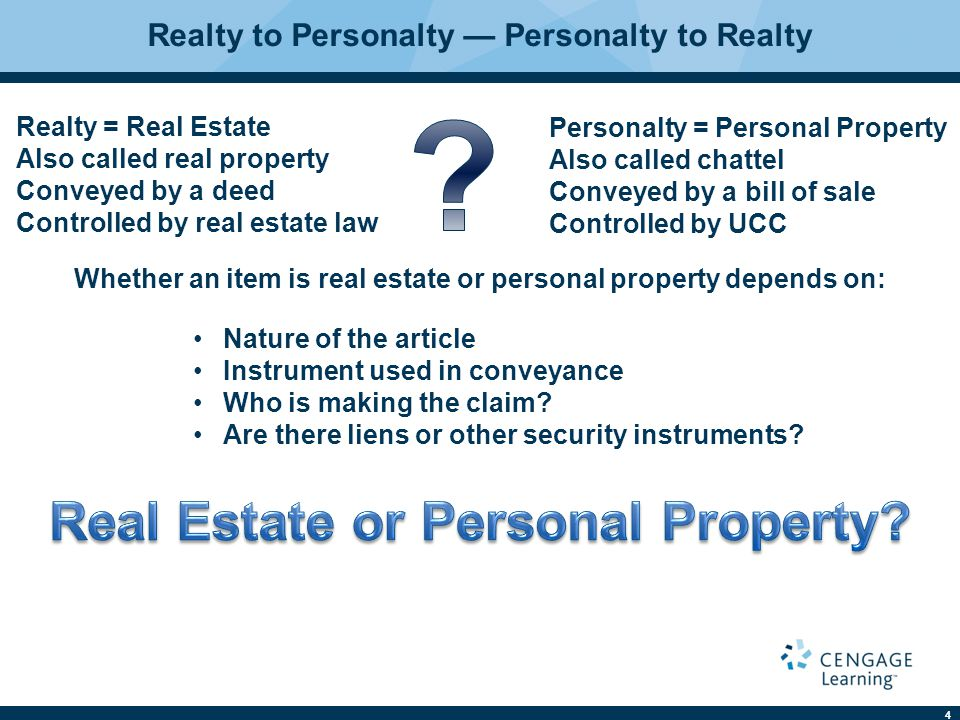 4 Realty to Personalty — Personalty to Realty Realty = Real Estate Also called real property Conveyed by a deed Controlled by real estate law Personalty = Personal Property Also called chattel Conveyed by a bill of sale Controlled by UCC Whether an item is real estate or personal property depends on: Nature of the article Instrument used in conveyance Who is making the claim.