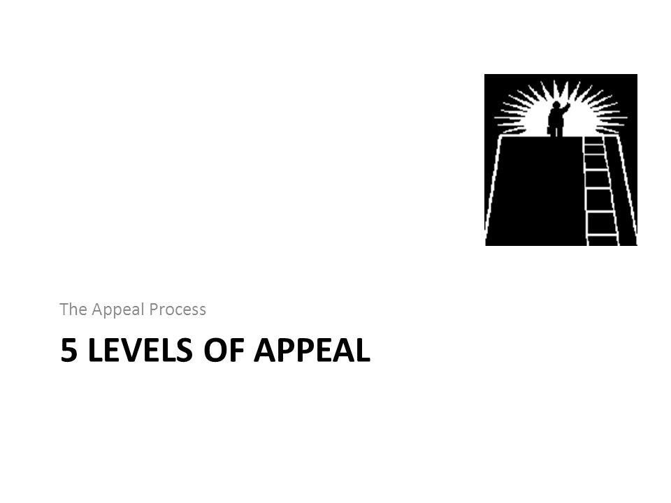 5 LEVELS OF APPEAL The Appeal Process