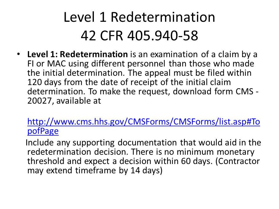 Level 1 Redetermination 42 CFR 405.940-58 Level 1: Redetermination is an examination of a claim by a FI or MAC using different personnel than those who made the initial determination.