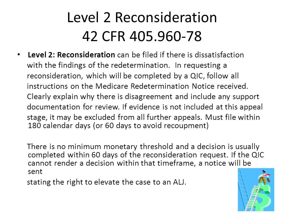 Level 2 Reconsideration 42 CFR 405.960-78 Level 2: Reconsideration can be filed if there is dissatisfaction with the findings of the redetermination.