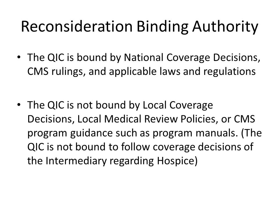 Reconsideration Binding Authority The QIC is bound by National Coverage Decisions, CMS rulings, and applicable laws and regulations The QIC is not bound by Local Coverage Decisions, Local Medical Review Policies, or CMS program guidance such as program manuals.