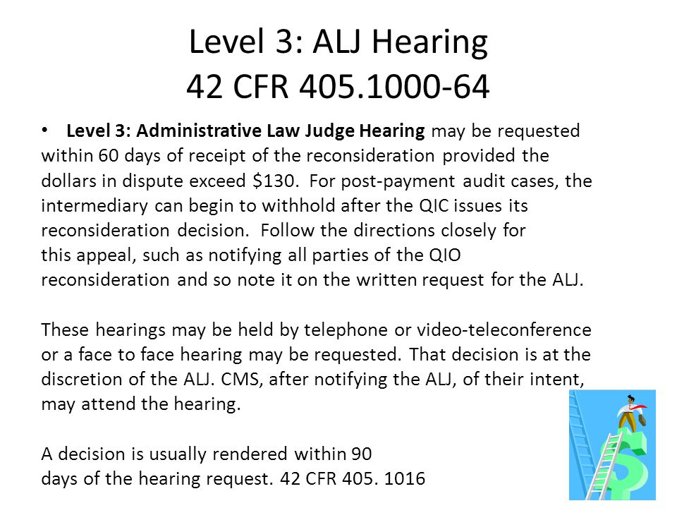Level 3: ALJ Hearing 42 CFR 405.1000-64 Level 3: Administrative Law Judge Hearing may be requested within 60 days of receipt of the reconsideration provided the dollars in dispute exceed $130.