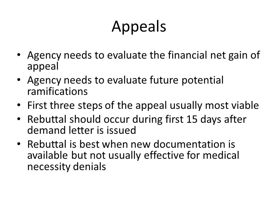 Appeals Agency needs to evaluate the financial net gain of appeal Agency needs to evaluate future potential ramifications First three steps of the appeal usually most viable Rebuttal should occur during first 15 days after demand letter is issued Rebuttal is best when new documentation is available but not usually effective for medical necessity denials