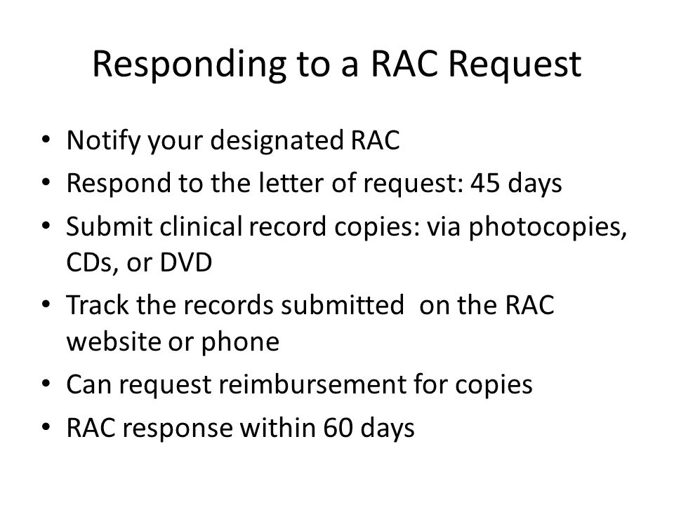 Responding to a RAC Request Notify your designated RAC Respond to the letter of request: 45 days Submit clinical record copies: via photocopies, CDs, or DVD Track the records submitted on the RAC website or phone Can request reimbursement for copies RAC response within 60 days