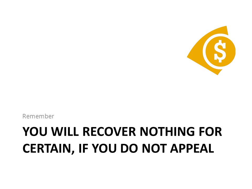 YOU WILL RECOVER NOTHING FOR CERTAIN, IF YOU DO NOT APPEAL Remember
