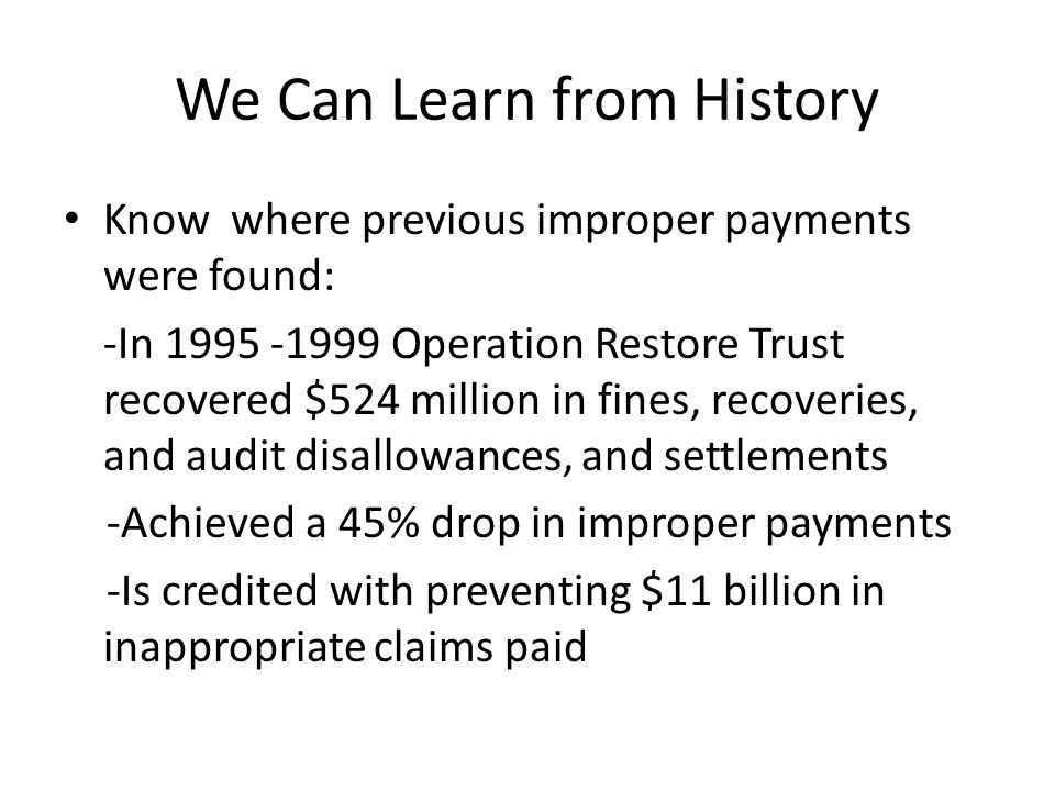 We Can Learn from History Know where previous improper payments were found: -In 1995 -1999 Operation Restore Trust recovered $524 million in fines, recoveries, and audit disallowances, and settlements -Achieved a 45% drop in improper payments -Is credited with preventing $11 billion in inappropriate claims paid