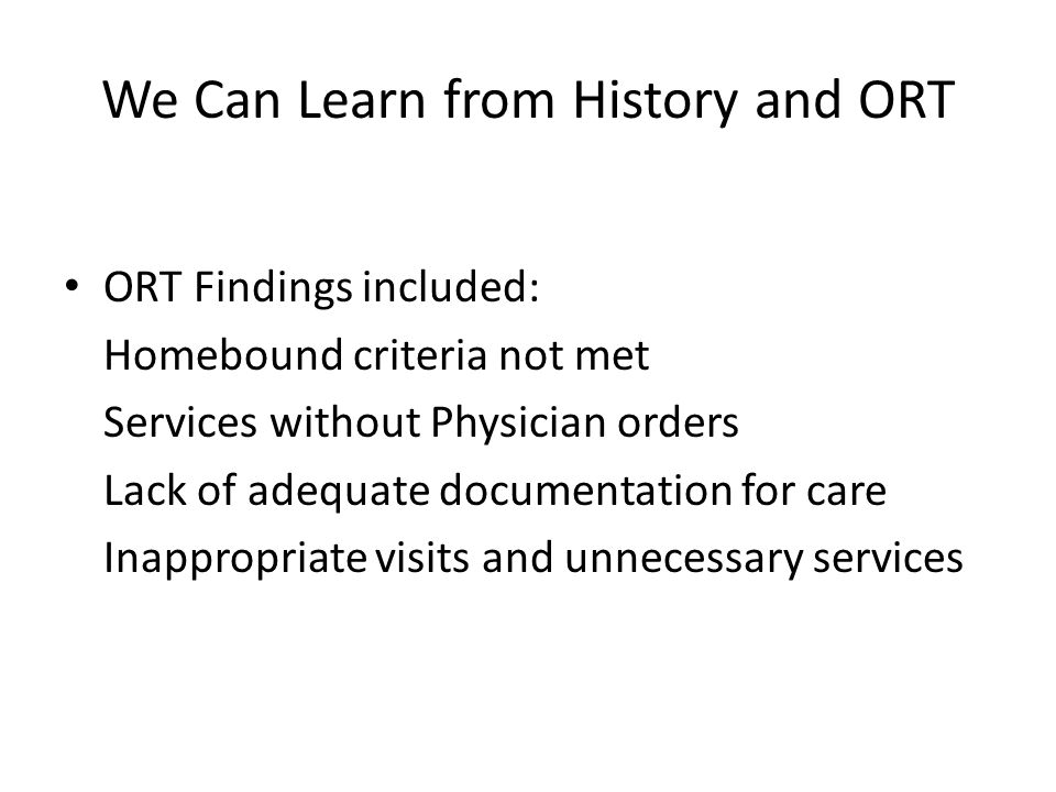 We Can Learn from History and ORT ORT Findings included: Homebound criteria not met Services without Physician orders Lack of adequate documentation for care Inappropriate visits and unnecessary services