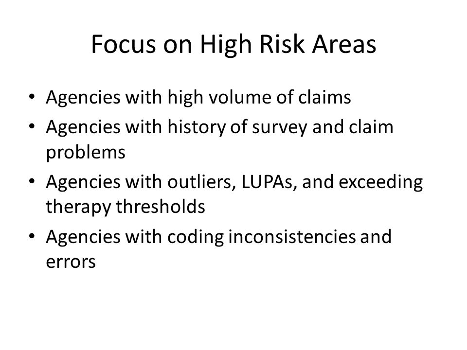 Focus on High Risk Areas Agencies with high volume of claims Agencies with history of survey and claim problems Agencies with outliers, LUPAs, and exceeding therapy thresholds Agencies with coding inconsistencies and errors