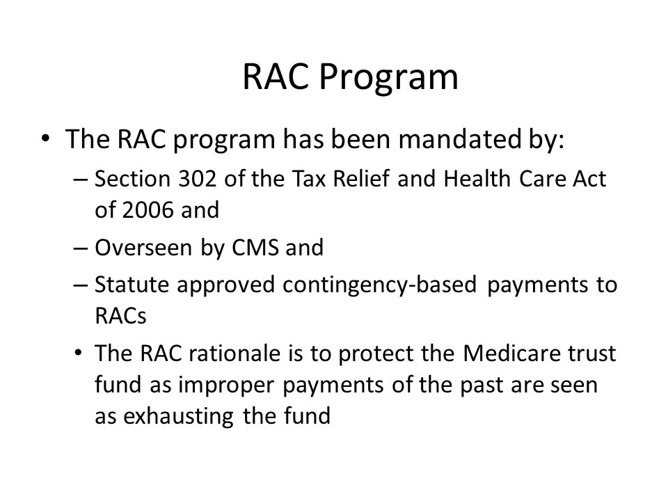 RAC Program The RAC program has been mandated by: – Section 302 of the Tax Relief and Health Care Act of 2006 and – Overseen by CMS and – Statute approved contingency-based payments to RACs The RAC rationale is to protect the Medicare trust fund as improper payments of the past are seen as exhausting the fund