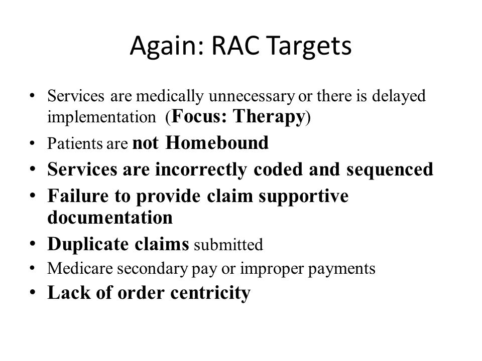 Again: RAC Targets Services are medically unnecessary or there is delayed implementation ( Focus: Therapy ) Patients are not Homebound Services are incorrectly coded and sequenced Failure to provide claim supportive documentation Duplicate claims submitted Medicare secondary pay or improper payments Lack of order centricity