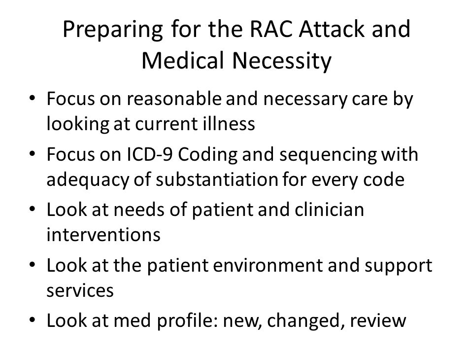 Preparing for the RAC Attack and Medical Necessity Focus on reasonable and necessary care by looking at current illness Focus on ICD-9 Coding and sequencing with adequacy of substantiation for every code Look at needs of patient and clinician interventions Look at the patient environment and support services Look at med profile: new, changed, review