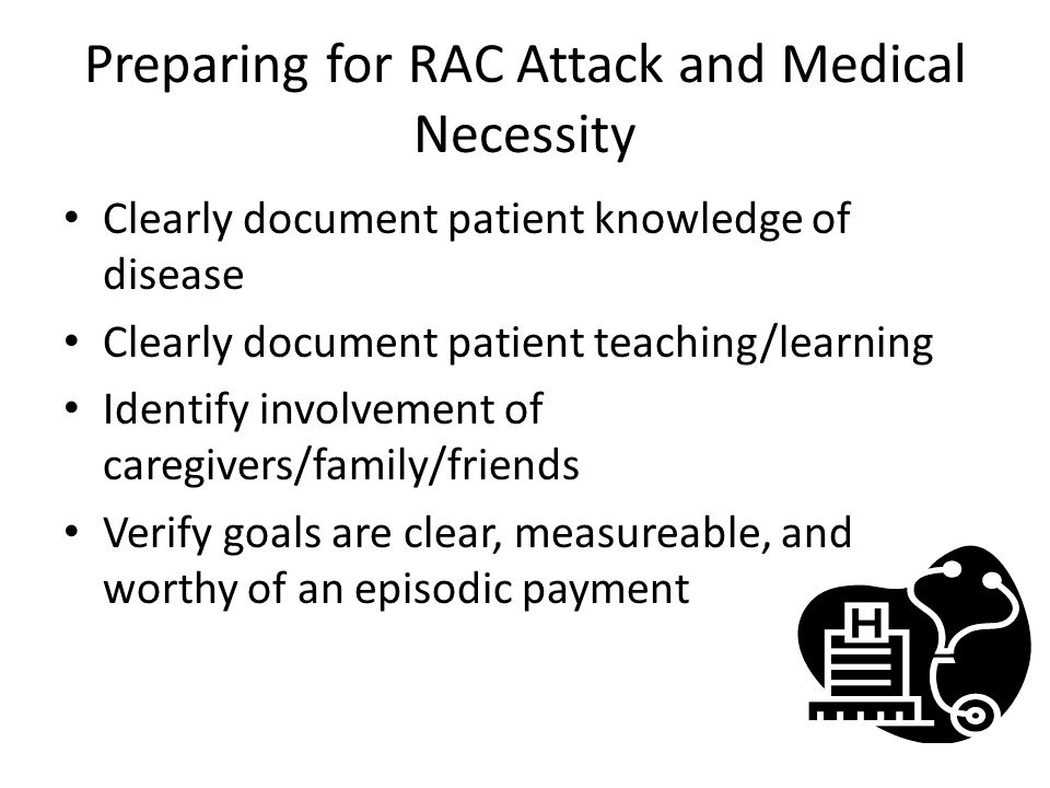Preparing for RAC Attack and Medical Necessity Clearly document patient knowledge of disease Clearly document patient teaching/learning Identify involvement of caregivers/family/friends Verify goals are clear, measureable, and worthy of an episodic payment
