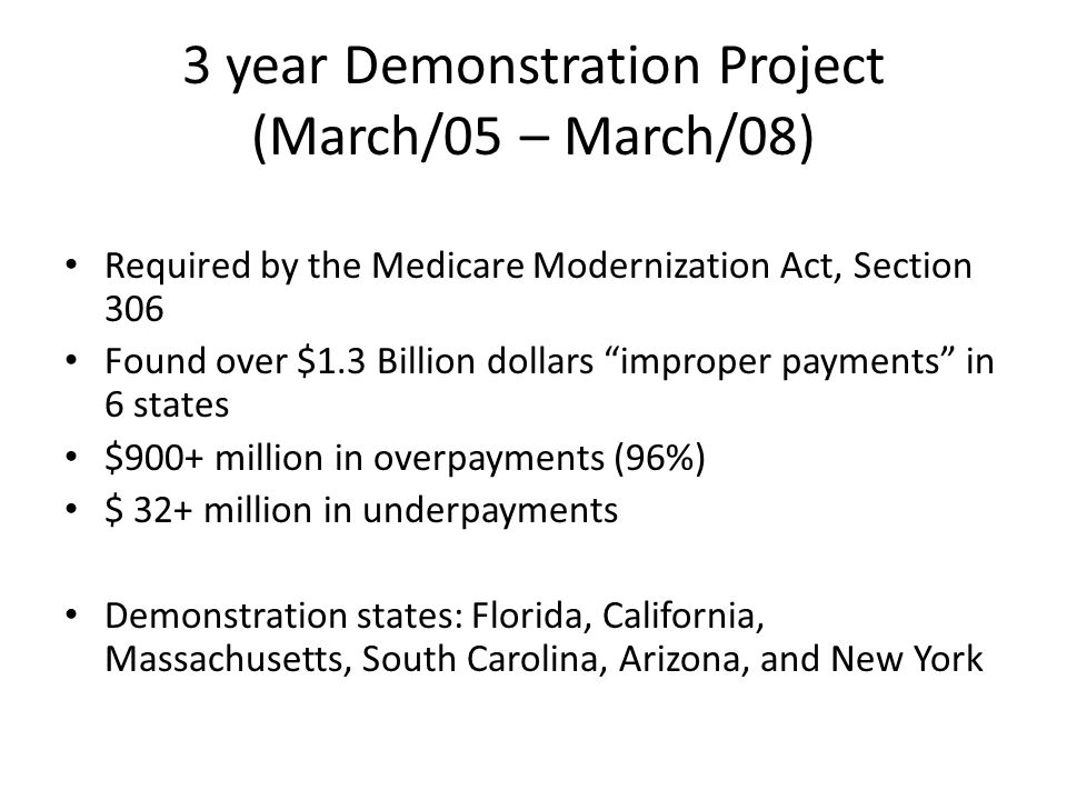 3 year Demonstration Project (March/05 – March/08) Required by the Medicare Modernization Act, Section 306 Found over $1.3 Billion dollars improper payments in 6 states $900+ million in overpayments (96%) $ 32+ million in underpayments Demonstration states: Florida, California, Massachusetts, South Carolina, Arizona, and New York