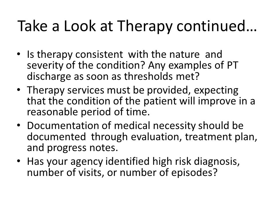 Take a Look at Therapy continued… Is therapy consistent with the nature and severity of the condition.