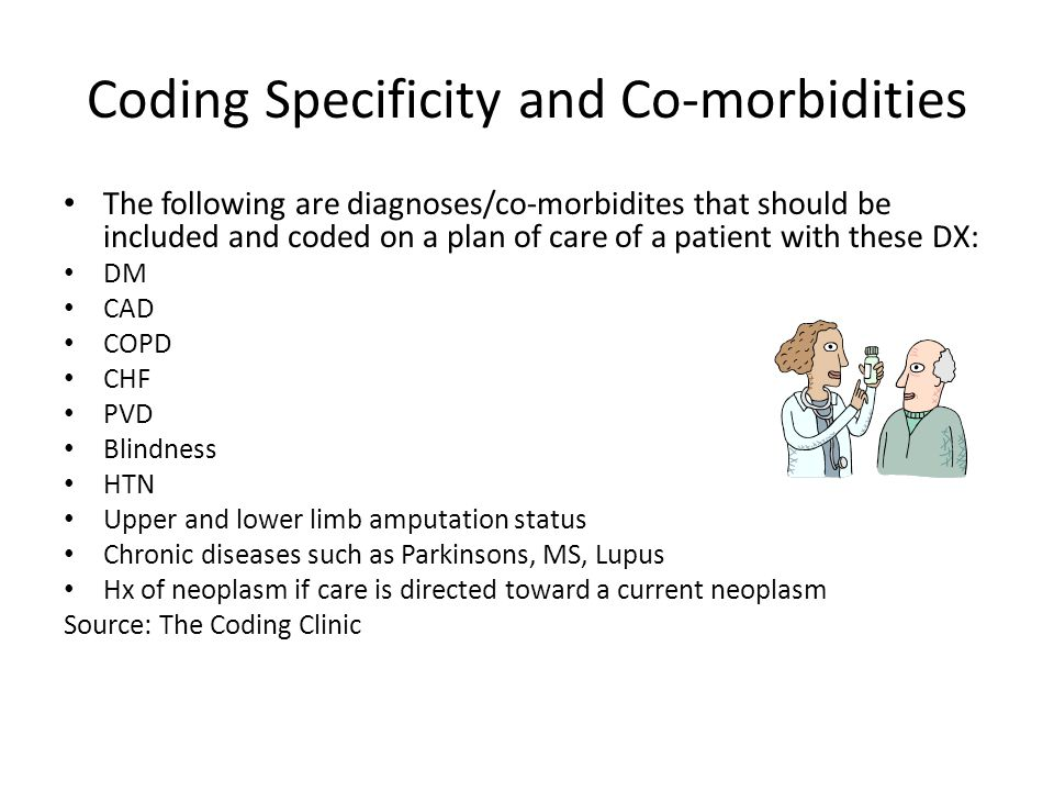 Coding Specificity and Co-morbidities The following are diagnoses/co-morbidites that should be included and coded on a plan of care of a patient with these DX: DM CAD COPD CHF PVD Blindness HTN Upper and lower limb amputation status Chronic diseases such as Parkinsons, MS, Lupus Hx of neoplasm if care is directed toward a current neoplasm Source: The Coding Clinic